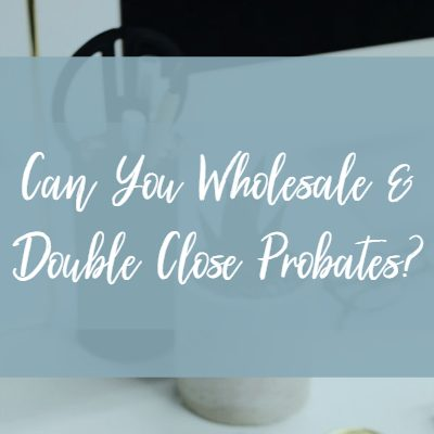 Can You Wholesale Probates and Double Close these Deals?