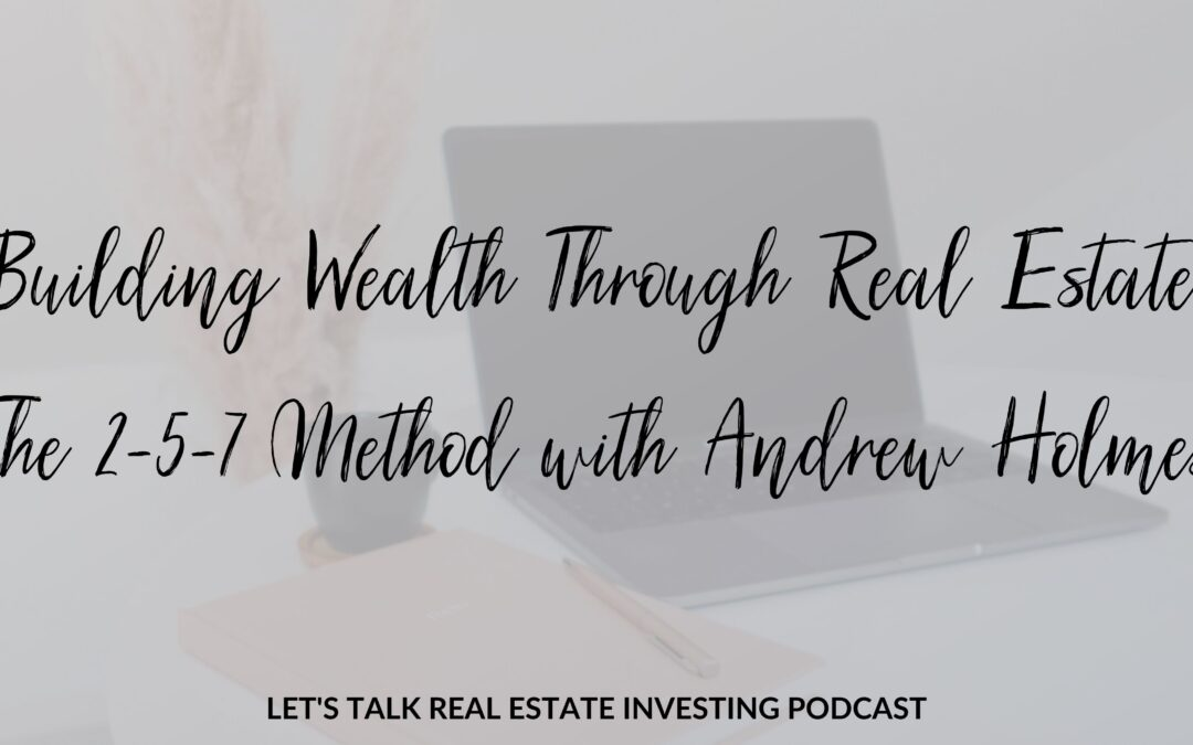 Building Wealth Through Real Estate: The 2-5-7 Method with Andrew Holmes