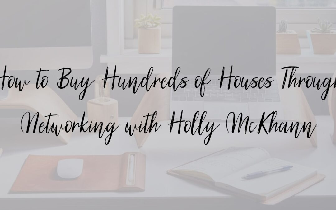 How to Buy Hundreds of Houses Through Networking with Holly McKhann